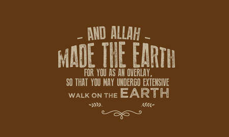 and Allah made the earth for you as an overlay, so that you may undergo extensive walk on the earth