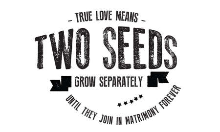 True love means two seeds grow separately until they join in Matrimony forever