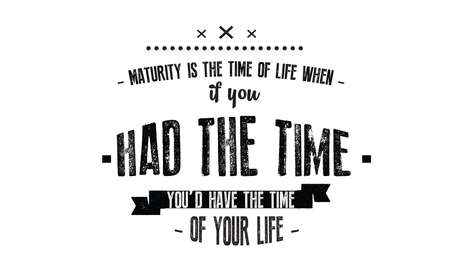 Maturity is the time of life when, if you had the time, you'd have the time of your life