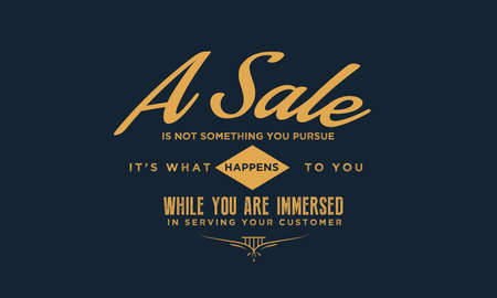 A sale is not something you pursue, it's what happens to you while you are immersed in serving your customer
