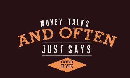 money talks and often just say goodbye