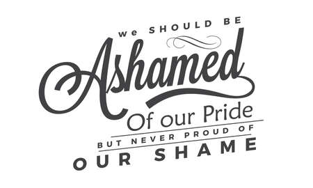 We should be ashamed of our pride, but never proud of our shame