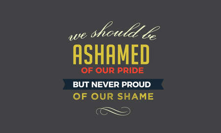 We should be ashamed of our pride, but never proud of our shame Vettoriali