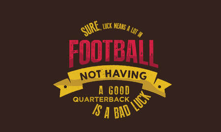 sure, luck means a lot in football not having a good quarterback is a bad luck
