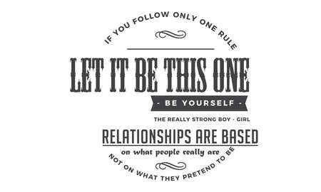 If you follow only one rule, let it be this one: Be yourself. The really strong boy-girl relationships are based on what people really are, not on what they pretend to be