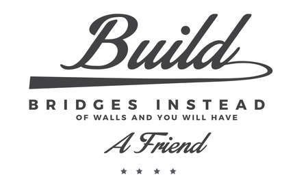 build bridges instead of wall and you will have a friend