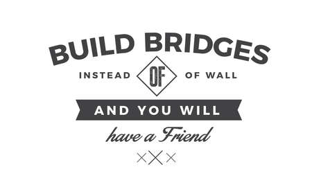 Build bridges instead of walls and you will have a friend