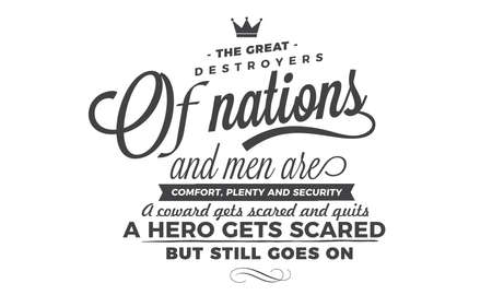 The great destroyers of nations and men are comfort, plenty and security. A coward gets scared and quits. A hero gets scared, but still goes on.