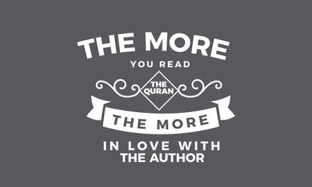 the more you read the quran the more in love with the author