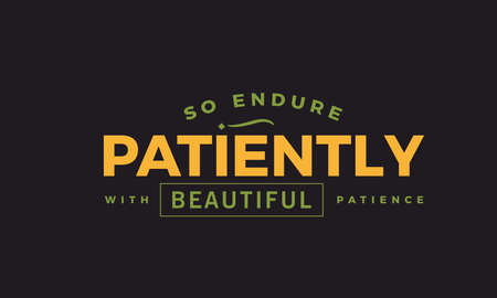 so endure patiently with beautiful patience