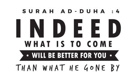 Surah ad-duha: 4 indeed what is to come will be better for you than what he gone by