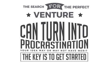 The search for the perfect venture can turn into procrastination. Your idea may or may not have merit. The key is to get started