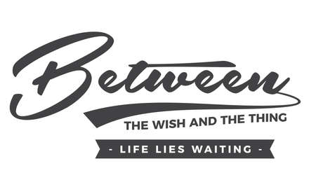 Between the wish and the thing life lies waiting
