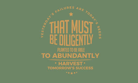 Yesterday's failures are today's seeds That must be diligently planted to be able to abundantly harvest Tomorrow's success.