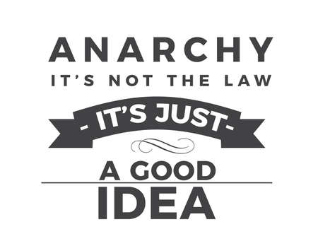 Anarchy - it's not the law, it's just a good idea.