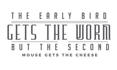 The early bird gets the worm,but the second mouse gets the cheese