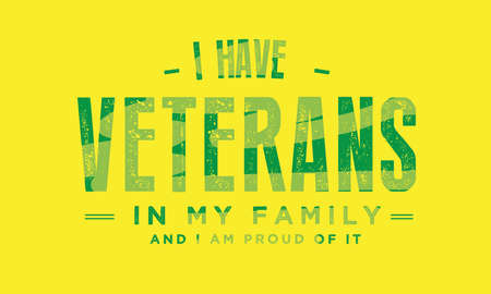i have veterans in my family and i am proud of it