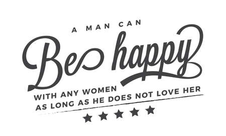 A man can be happy with any woman as long as he does not love her