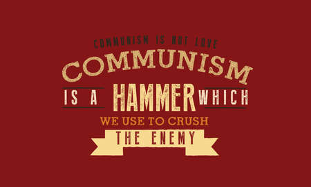Communism is not love. Communism is a hammer which we use to crush the enemy