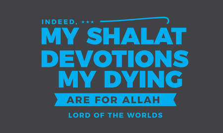 indeed, my shalat devotions and my dying are for Allah lord of the worlds