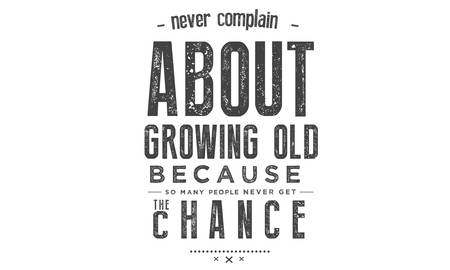 Never complain about growing old, Because so many never get the chance