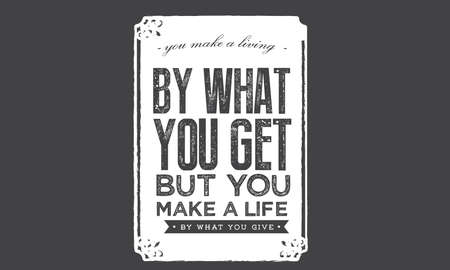 you make a living by what you get but you make a life by what you give