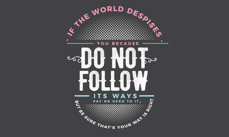 if the world despises, you because do not follow its ways pay no heed to it but be sure your way is right