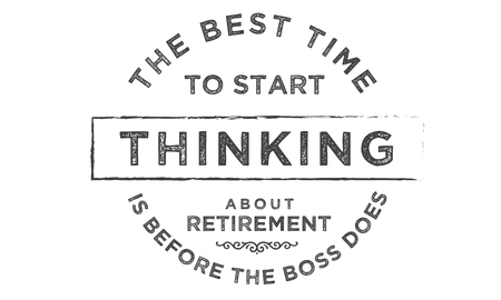 the best time to start thinking about retirement is before the boss does