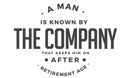 a man is known by the company that keeps him on after retirement age