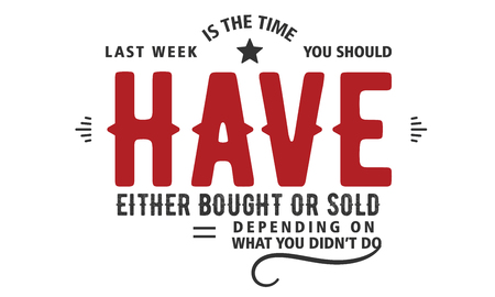 last week is the time you should have either bought or sold depending on what you didn't do