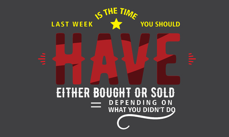 last week is the time you should have either bought or sold depending on what you didnt do Ilustração