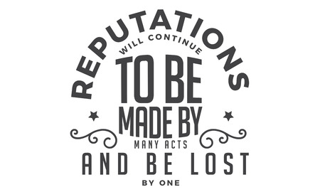 reputation will continue to be made by many acts and be lost by one