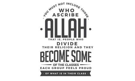 you must not include those who ascribe Allah that is people who devide their religion and they become some of the classes each group feels proud of what is in their class