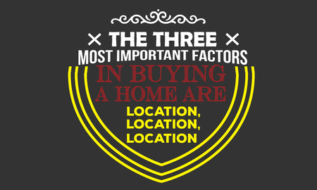 the three most important factors in buying a home are location,location,location