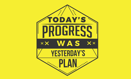 today's progress was yesterday's plan