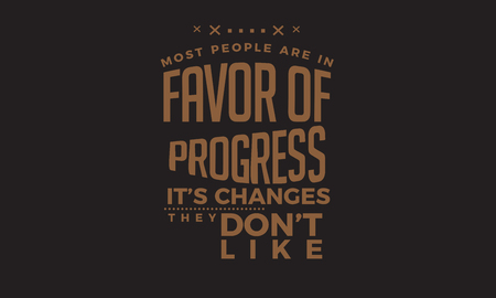 most people are in favor of progress its the changes they dont like