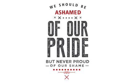 We should be ashamed of our pride, but never proud of our shame. Illustration