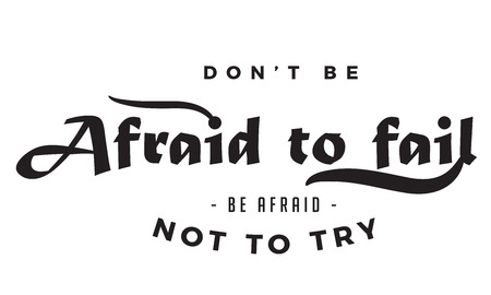 dont be afraid to fail, be afraid not to try