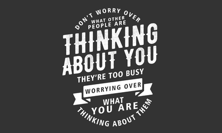 dont worry over what other people are thinking about you, theyre too busy worrying over what you are thinking about them