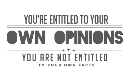 you're entitled to your own opinions, you are not entitled to your own facts