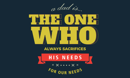 a dad is the one who always sacrifices his needs for our needs