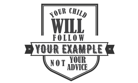 your child will follow your example not your advice Illustration