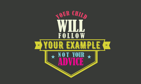your child will follow your example not your advice Ilustração