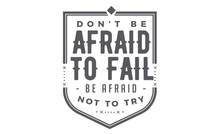 dont be afraid of being wrong but be afraid not to try