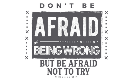 don't be afraid of being wrong but be afraid not to try Illustration