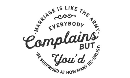 marriage is like the army, everybody complains but you'd be surprised at how many re-enlist