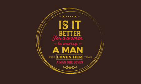 is it better for a women to marry a man loves her, a man she loves