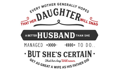 every mother generally hopes that her daughter will snag a better husband than she managed to do, but she's certain get as great a wife as his father did