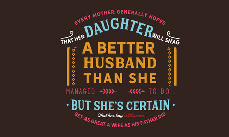 every mother generally hopes that her daughter will snag a better husband than she managed to do, but shes certain get as great a wife as his father did