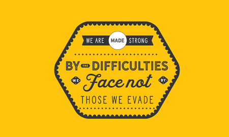 We are made strong by the difficulties we face not by those we evade